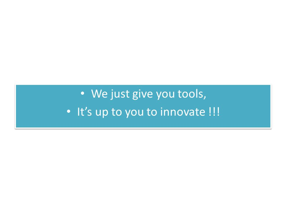 We just give you tools, It's up to you to innovate !!.