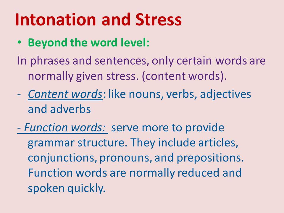 Intonation and Stress Beyond the word level: In phrases and sentences, only certain words are normally given stress. (content words). -Content words: