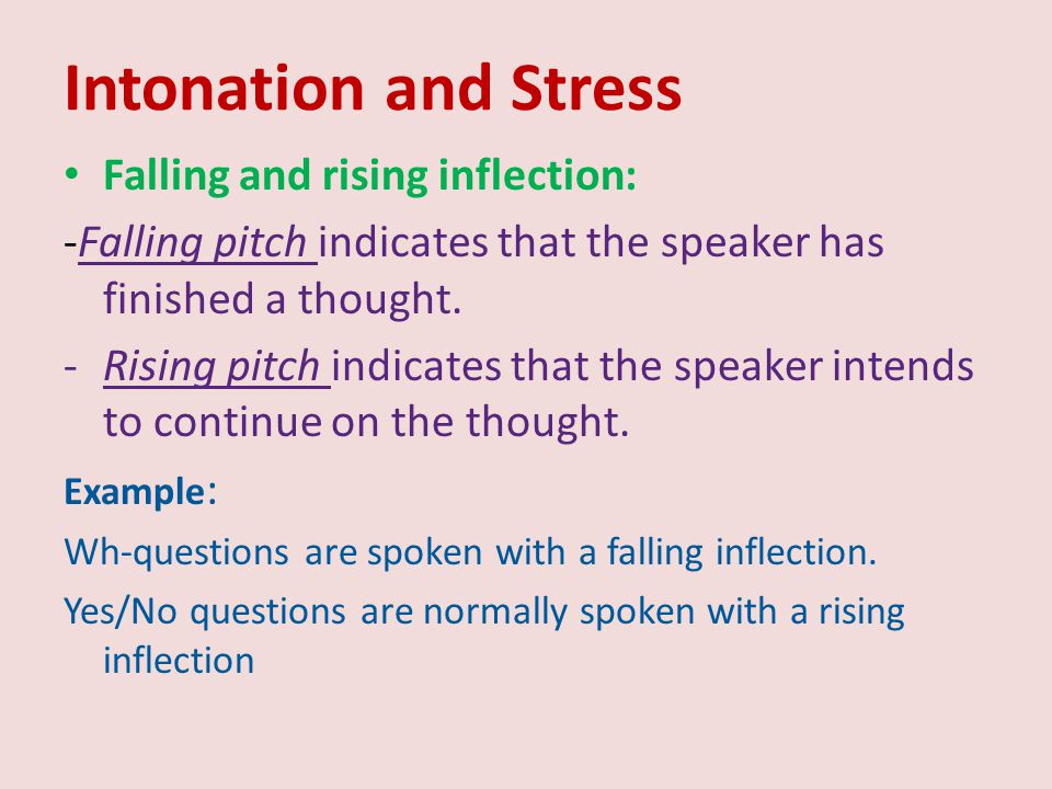 Intonation and Stress Falling and rising inflection: -Falling pitch indicates that the speaker has finished a thought. -Rising pitch indicates that th