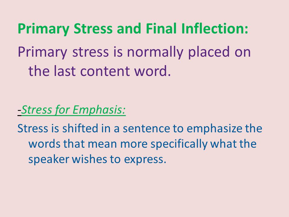 Primary Stress and Final Inflection: Primary stress is normally placed on the last content word. -Stress for Emphasis: Stress is shifted in a sentence