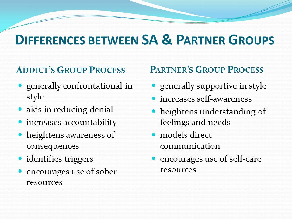 D IFFERENCES BETWEEN SA & P ARTNER G ROUPS A DDICT ' S G ROUP P ROCESS P ARTNER ' S G ROUP P ROCESS generally confrontational in style aids in reducin