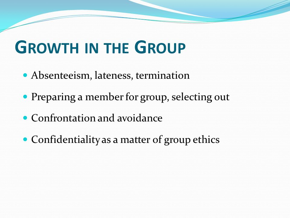 G ROWTH IN THE G ROUP Absenteeism, lateness, termination Preparing a member for group, selecting out Confrontation and avoidance Confidentiality as a