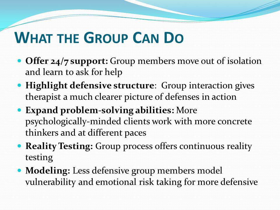 W HAT THE G ROUP C AN D O Offer 24/7 support: Group members move out of isolation and learn to ask for help Highlight defensive structure: Group inter