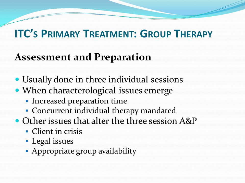 ITC' S P RIMARY T REATMENT : G ROUP T HERAPY Assessment and Preparation Usually done in three individual sessions When characterological issues emerge