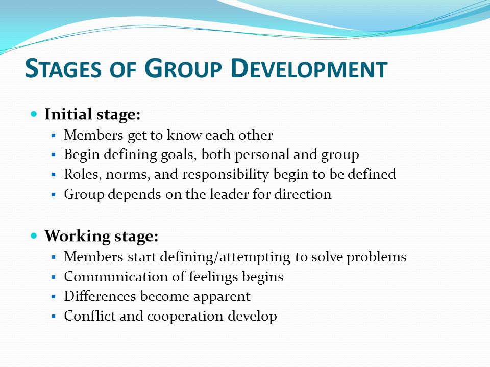 S TAGES OF G ROUP D EVELOPMENT Initial stage:  Members get to know each other  Begin defining goals, both personal and group  Roles, norms, and res