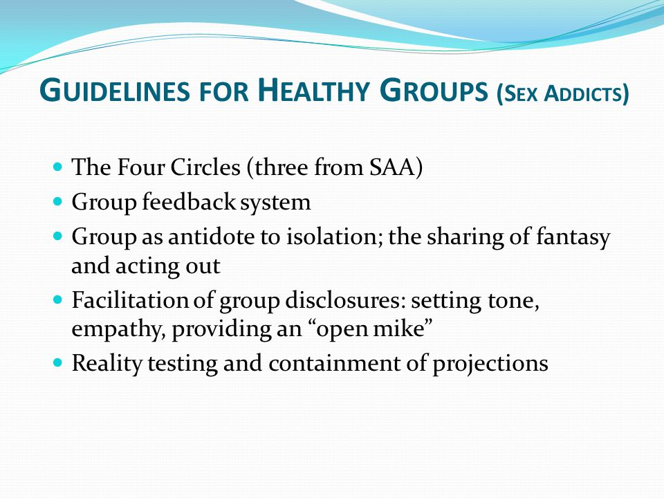 G UIDELINES FOR H EALTHY G ROUPS (S EX A DDICTS ) The Four Circles (three from SAA) Group feedback system Group as antidote to isolation; the sharing