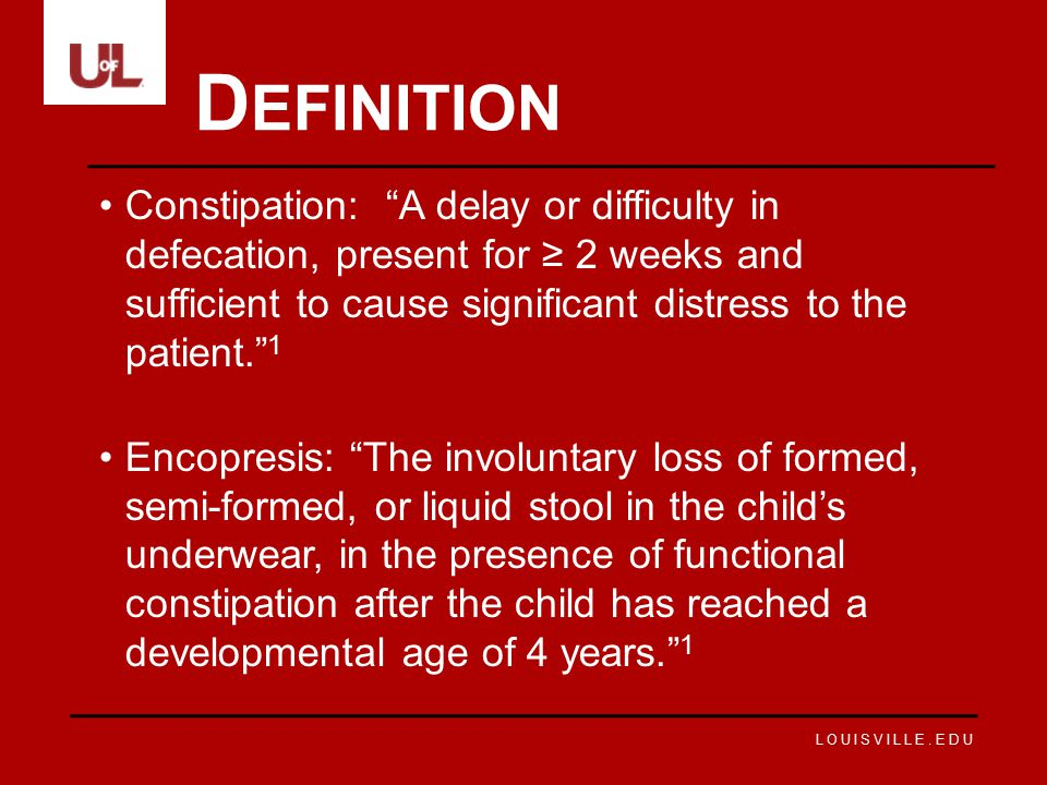 """LOUISVILLE.EDU Constipation: """"A delay or difficulty in defecation, present for ≥ 2 weeks and sufficient to cause significant distress to the patient."""""""