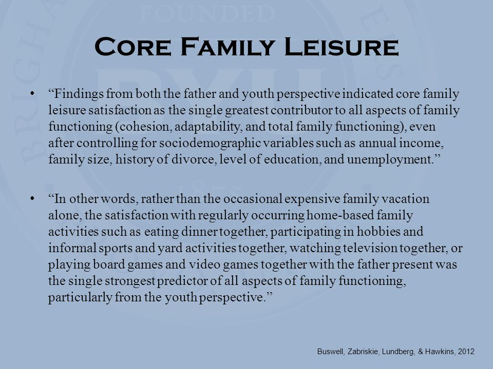 Core Family Leisure Findings from both the father and youth perspective indicated core family leisure satisfaction as the single greatest contributor to all aspects of family functioning (cohesion, adaptability, and total family functioning), even after controlling for sociodemographic variables such as annual income, family size, history of divorce, level of education, and unemployment. In other words, rather than the occasional expensive family vacation alone, the satisfaction with regularly occurring home-based family activities such as eating dinner together, participating in hobbies and informal sports and yard activities together, watching television together, or playing board games and video games together with the father present was the single strongest predictor of all aspects of family functioning, particularly from the youth perspective. Buswell, Zabriskie, Lundberg, & Hawkins, 2012