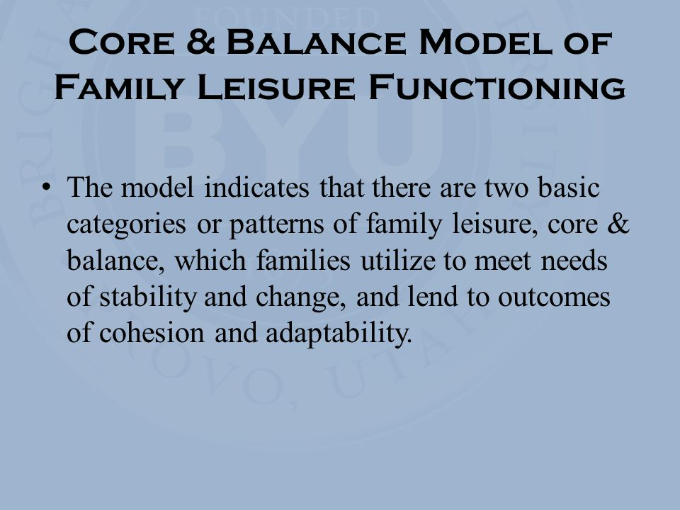 Core & Balance Model of Family Leisure Functioning The model indicates that there are two basic categories or patterns of family leisure, core & balance, which families utilize to meet needs of stability and change, and lend to outcomes of cohesion and adaptability.