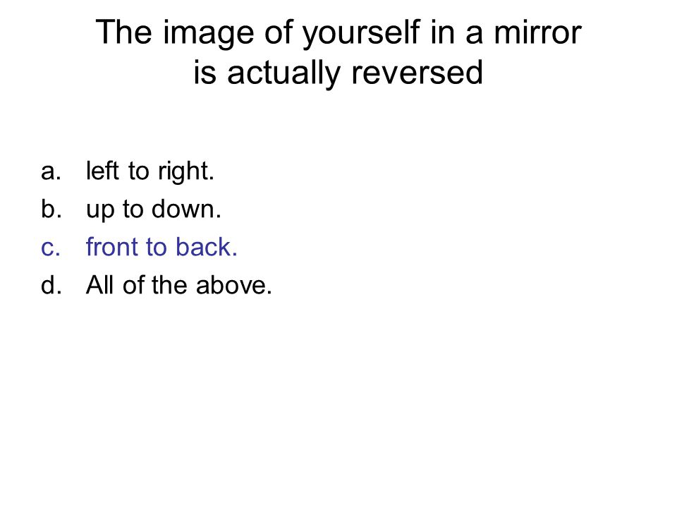 The image of yourself in a mirror is actually reversed a.left to right. b.up to down. c.front to back. d.All of the above.