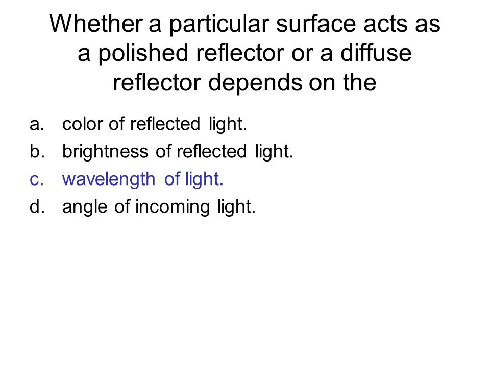 Whether a particular surface acts as a polished reflector or a diffuse reflector depends on the a.color of reflected light. b.brightness of reflected
