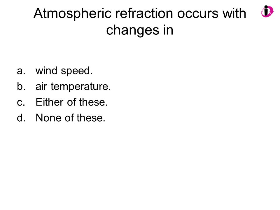 Atmospheric refraction occurs with changes in a.wind speed. b.air temperature. c.Either of these. d.None of these.