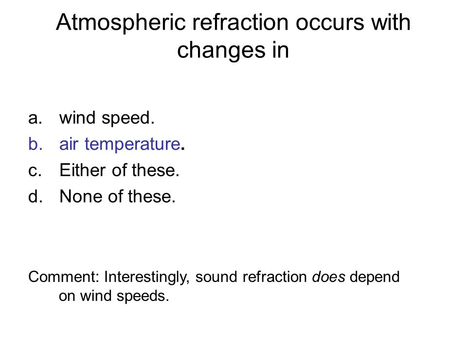 Atmospheric refraction occurs with changes in a.wind speed. b.air temperature. c.Either of these. d.None of these. Comment: Interestingly, sound refra