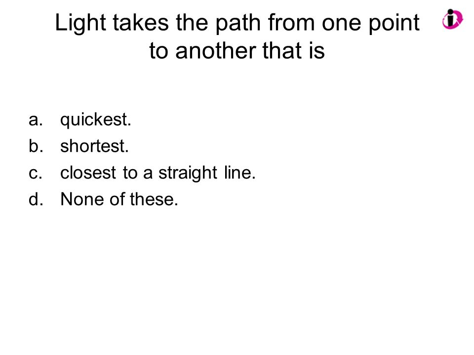 Light takes the path from one point to another that is a.quickest.
