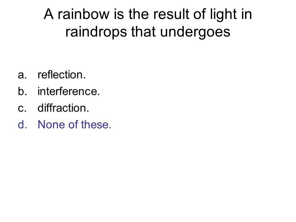 A rainbow is the result of light in raindrops that undergoes a.reflection. b.interference. c.diffraction. d.None of these.
