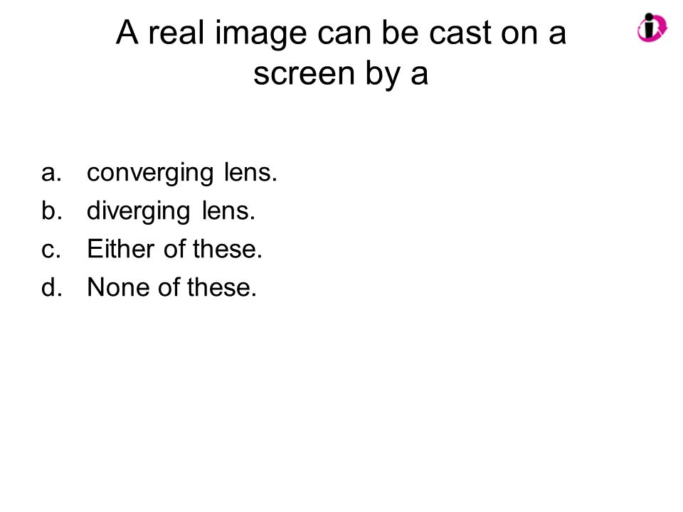 A real image can be cast on a screen by a a.converging lens. b.diverging lens. c.Either of these. d.None of these.