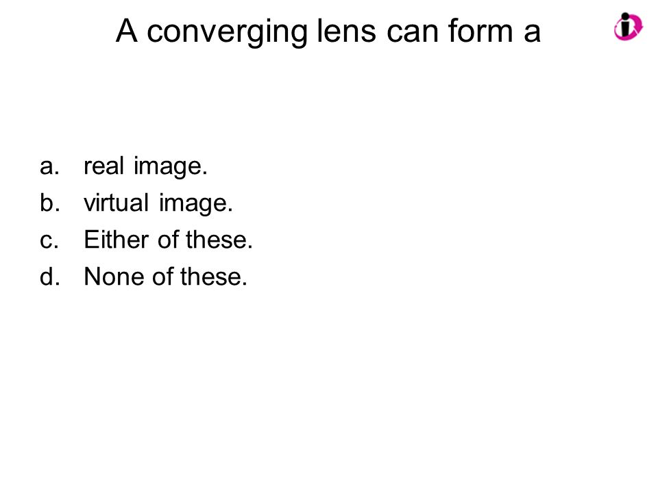 A converging lens can form a a.real image. b.virtual image. c.Either of these. d.None of these.