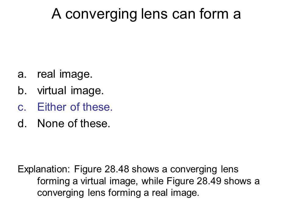 A converging lens can form a a.real image. b.virtual image. c.Either of these. d.None of these. Explanation: Figure 28.48 shows a converging lens form