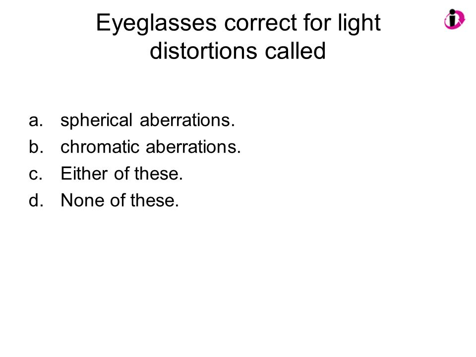 Eyeglasses correct for light distortions called a.spherical aberrations. b.chromatic aberrations. c.Either of these. d.None of these.