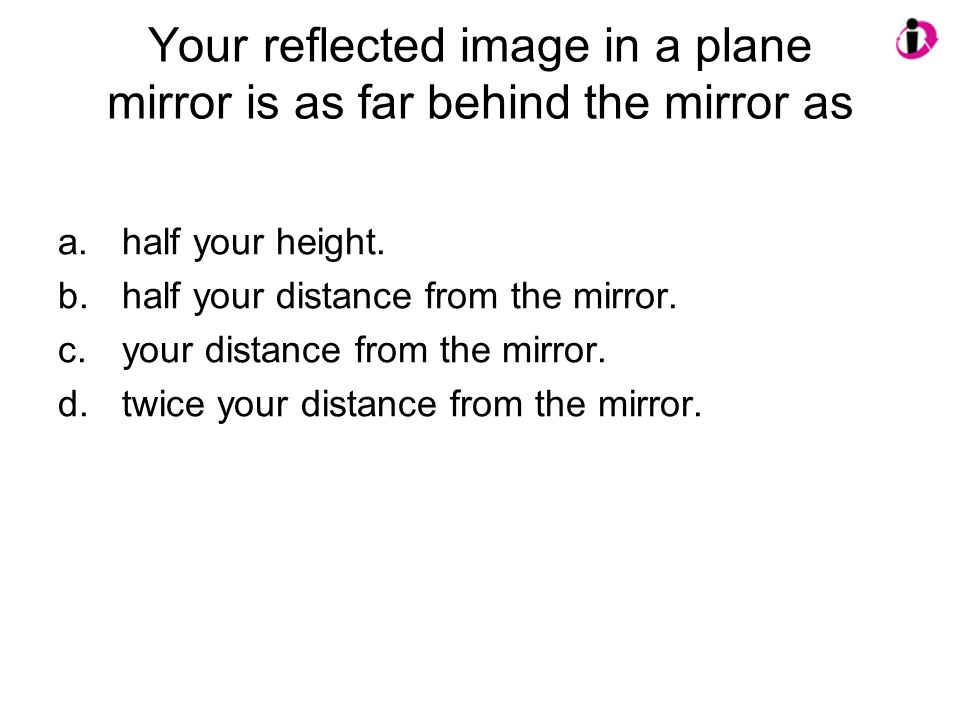Your reflected image in a plane mirror is as far behind the mirror as a.half your height.