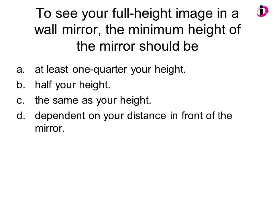 To see your full-height image in a wall mirror, the minimum height of the mirror should be a.at least one-quarter your height.