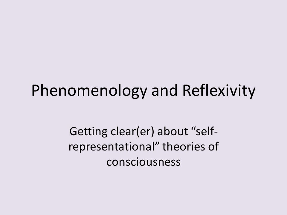 "Phenomenology and Reflexivity Getting clear(er) about ""self- representational"" theories of consciousness"