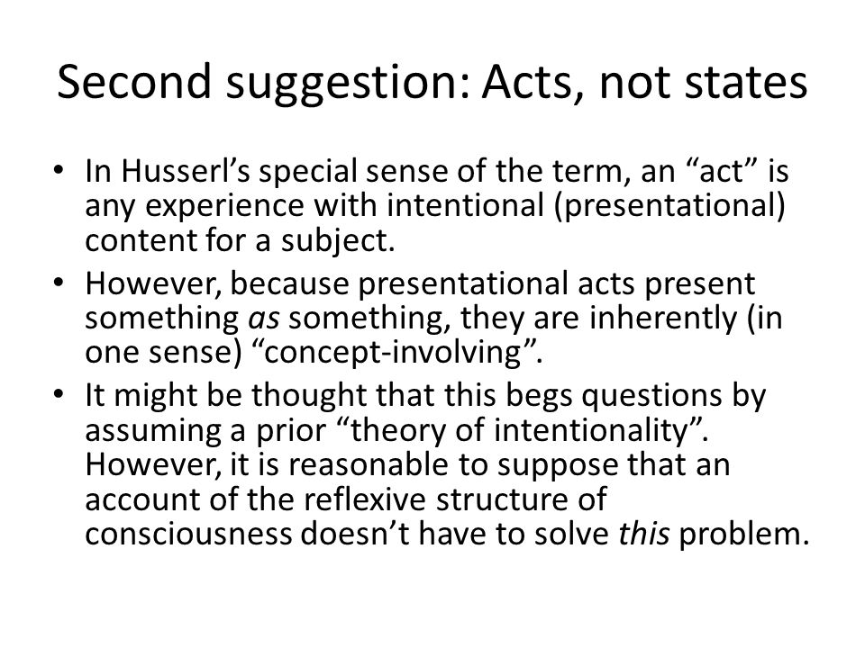 "Second suggestion: Acts, not states In Husserl's special sense of the term, an ""act"" is any experience with intentional (presentational) content for a"