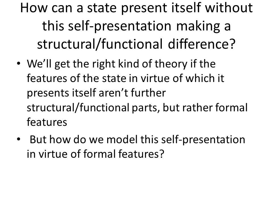 How can a state present itself without this self-presentation making a structural/functional difference? We'll get the right kind of theory if the fea
