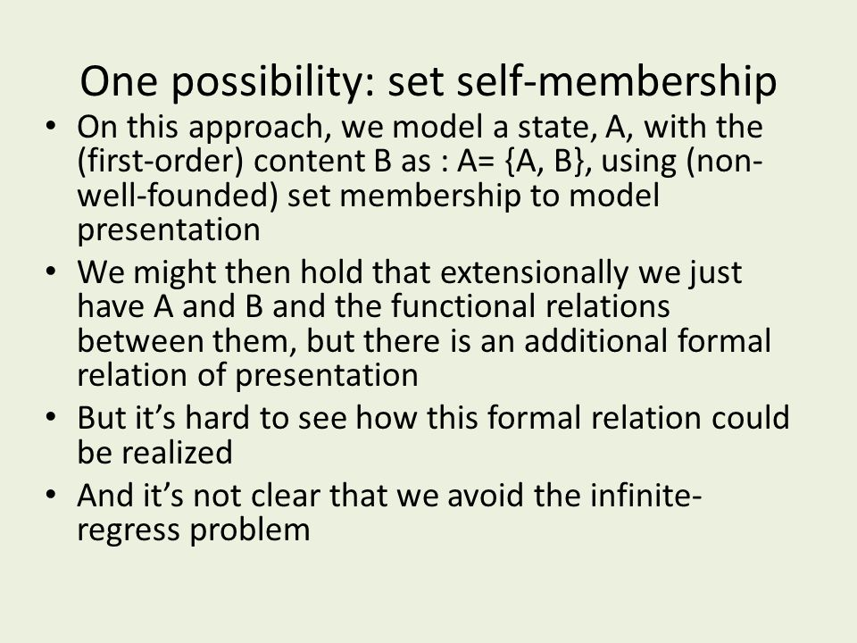 One possibility: set self-membership On this approach, we model a state, A, with the (first-order) content B as : A= {A, B}, using (non- well-founded)