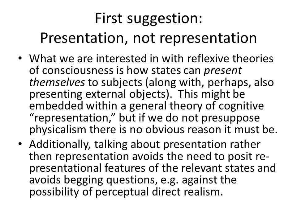 First suggestion: Presentation, not representation What we are interested in with reflexive theories of consciousness is how states can present themse