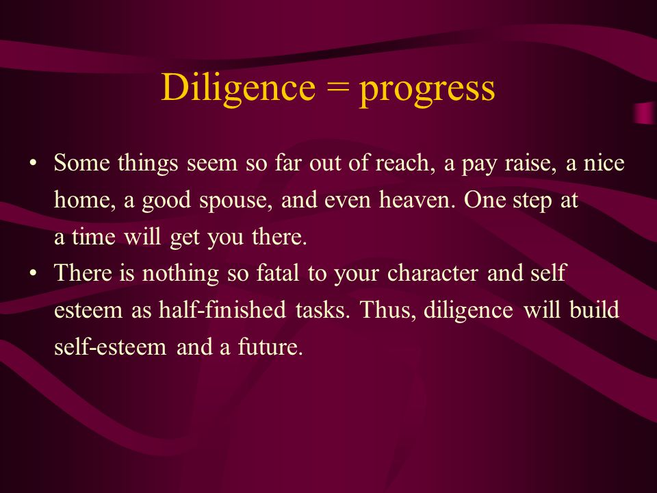 Diligence = progress Some things seem so far out of reach, a pay raise, a nice home, a good spouse, and even heaven. One step at a time will get you t