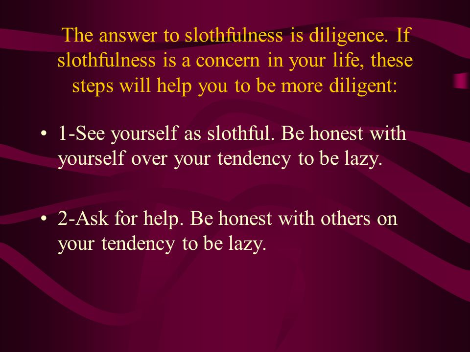 The answer to slothfulness is diligence. If slothfulness is a concern in your life, these steps will help you to be more diligent: 1-See yourself as s