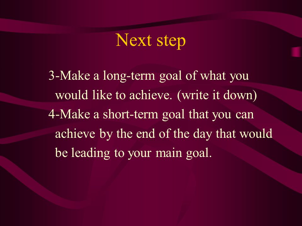 Next step 3-Make a long-term goal of what you would like to achieve.