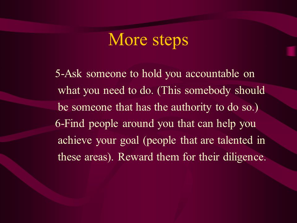 More steps 5-Ask someone to hold you accountable on what you need to do. (This somebody should be someone that has the authority to do so.) 6-Find peo