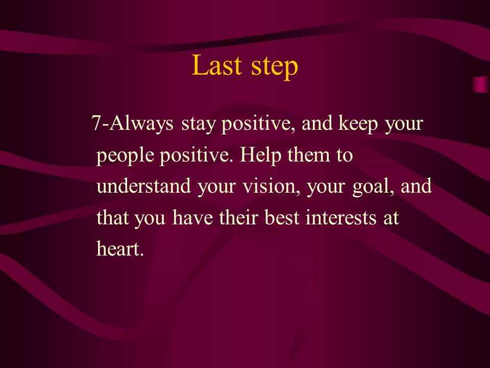 Last step 7-Always stay positive, and keep your people positive.