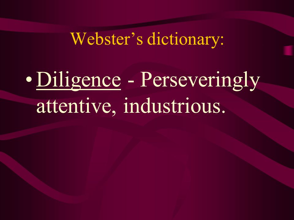 Webster's dictionary: Diligence - Perseveringly attentive, industrious.