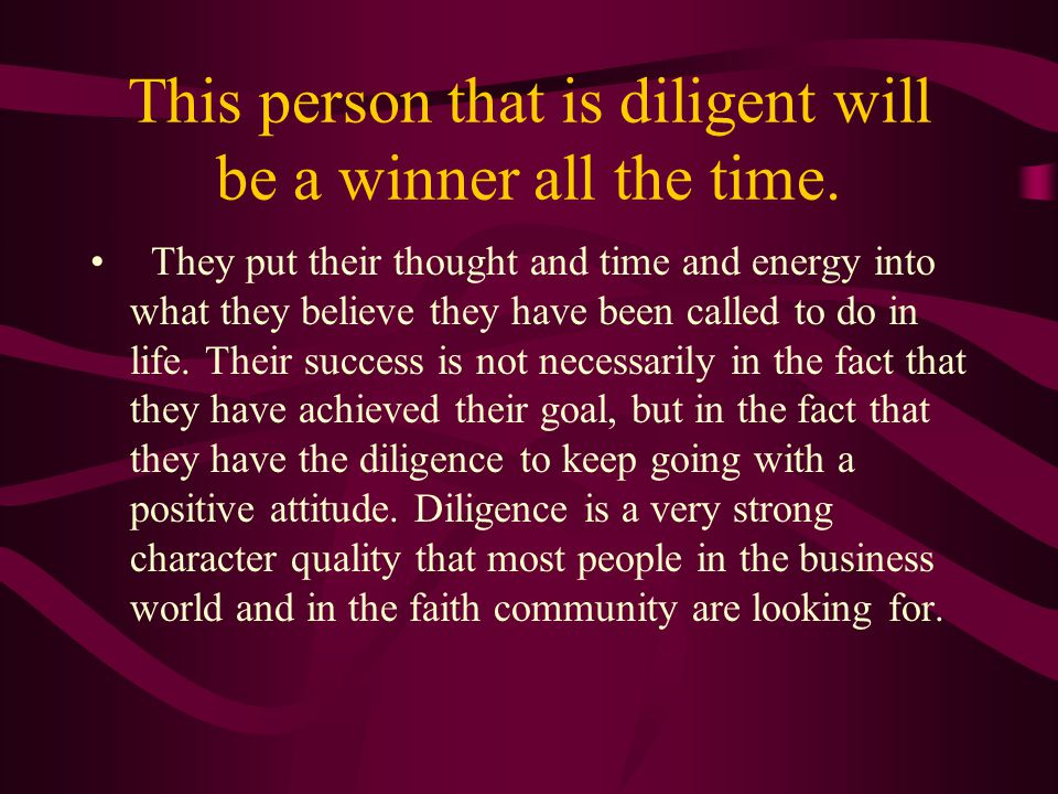 This person that is diligent will be a winner all the time. They put their thought and time and energy into what they believe they have been called to
