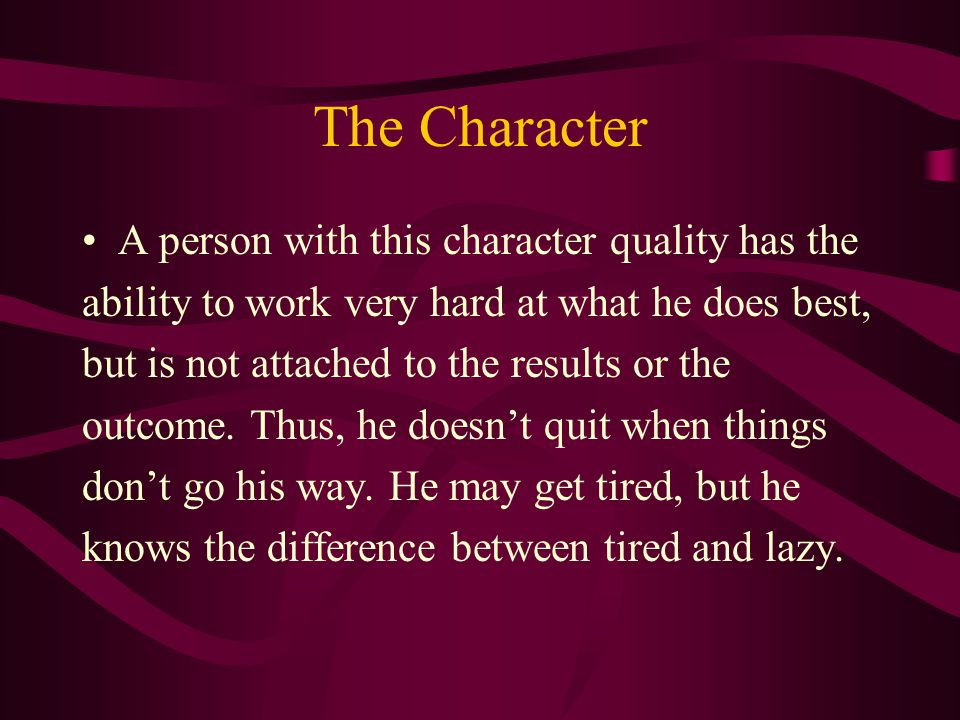 The Character A person with this character quality has the ability to work very hard at what he does best, but is not attached to the results or the outcome.