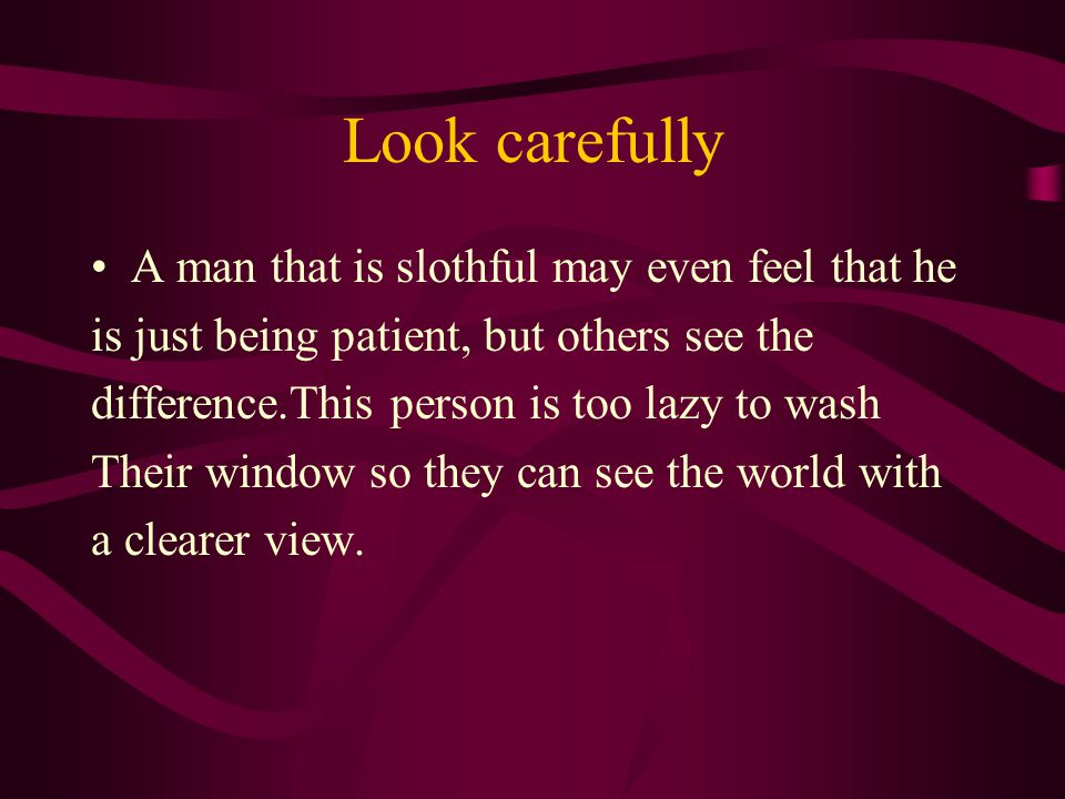 Look carefully A man that is slothful may even feel that he is just being patient, but others see the difference.This person is too lazy to wash Their window so they can see the world with a clearer view.