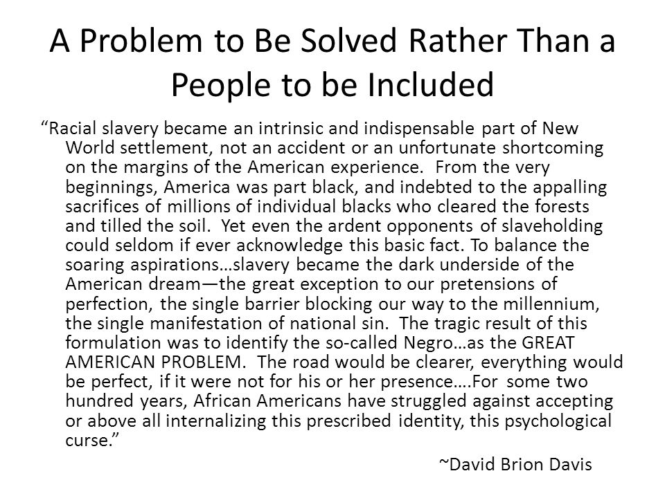 "A Problem to Be Solved Rather Than a People to be Included ""Racial slavery became an intrinsic and indispensable part of New World settlement, not an"