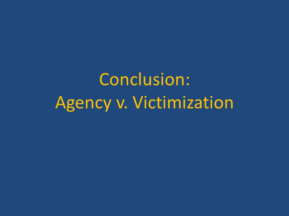 Conclusion: Agency v. Victimization