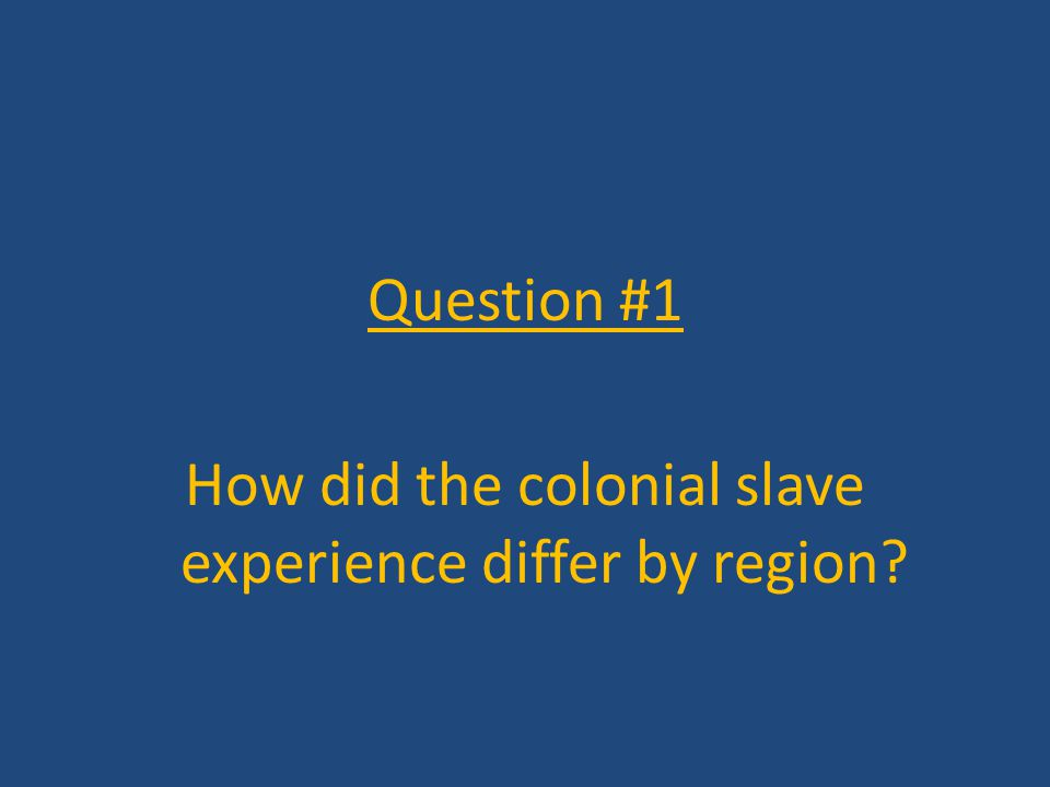 Question #1 How did the colonial slave experience differ by region?