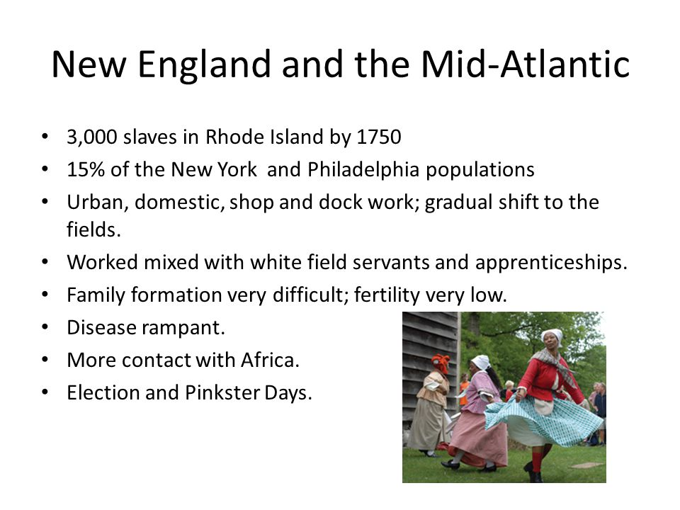 New England and the Mid-Atlantic 3,000 slaves in Rhode Island by 1750 15% of the New York and Philadelphia populations Urban, domestic, shop and dock
