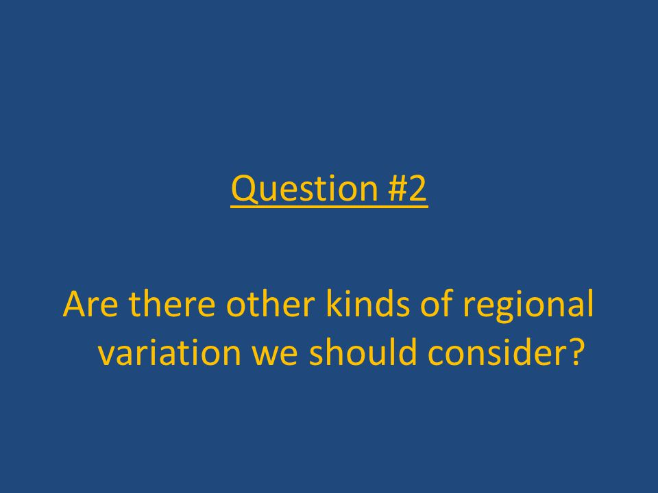 Question #2 Are there other kinds of regional variation we should consider?