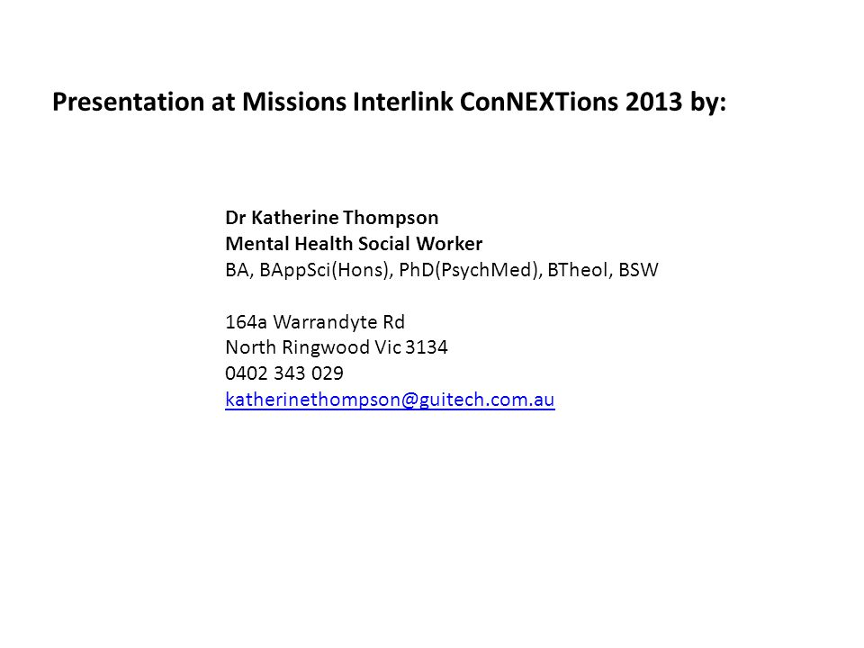 Presentation at Missions Interlink ConNEXTions 2013 by: Dr Katherine Thompson Mental Health Social Worker BA, BAppSci(Hons), PhD(PsychMed), BTheol, BSW 164a Warrandyte Rd North Ringwood Vic 3134 0402 343 029 katherinethompson@guitech.com.au katherinethompson@guitech.com.au