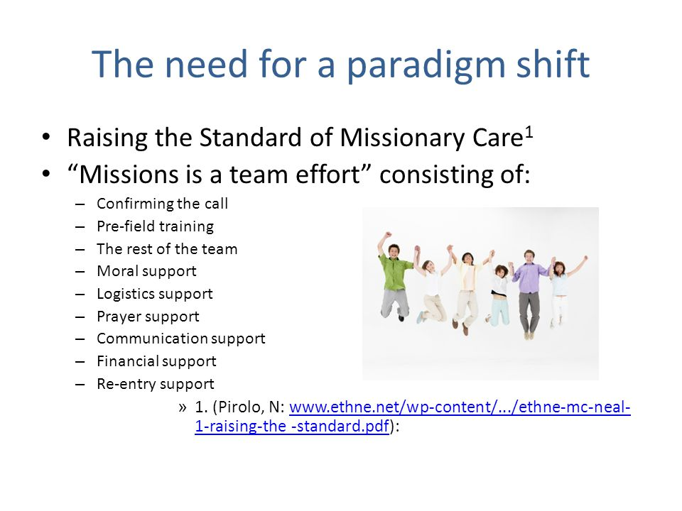 The need for a paradigm shift Raising the Standard of Missionary Care 1 Missions is a team effort consisting of: – Confirming the call – Pre-field training – The rest of the team – Moral support – Logistics support – Prayer support – Communication support – Financial support – Re-entry support » 1.