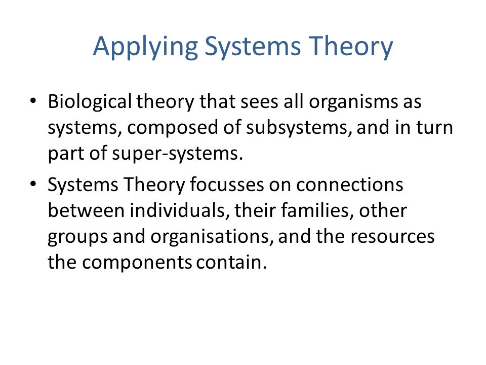 Applying Systems Theory Biological theory that sees all organisms as systems, composed of subsystems, and in turn part of super-systems.