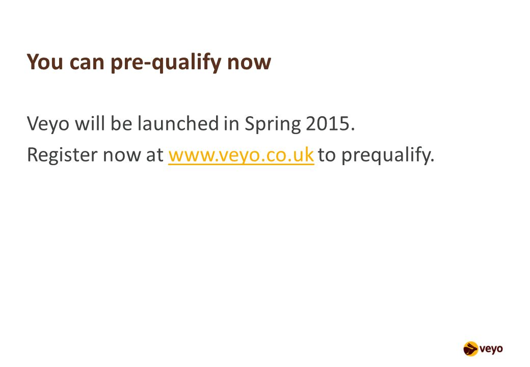 You can pre-qualify now Veyo will be launched in Spring 2015.