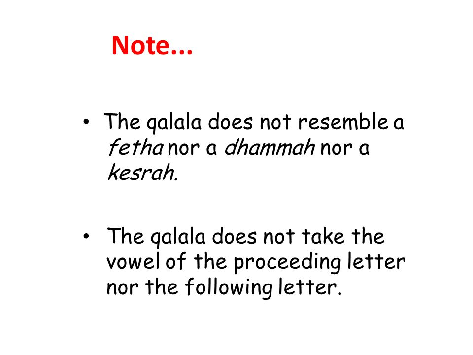 Note... The qalala does not resemble a fetha nor a dhammah nor a kesrah. The qalala does not take the vowel of the proceeding letter nor the following