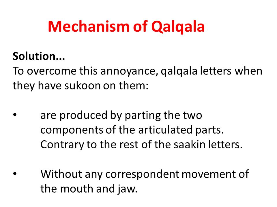 Mechanism of Qalqala Solution... To overcome this annoyance, qalqala letters when they have sukoon on them: are produced by parting the two components